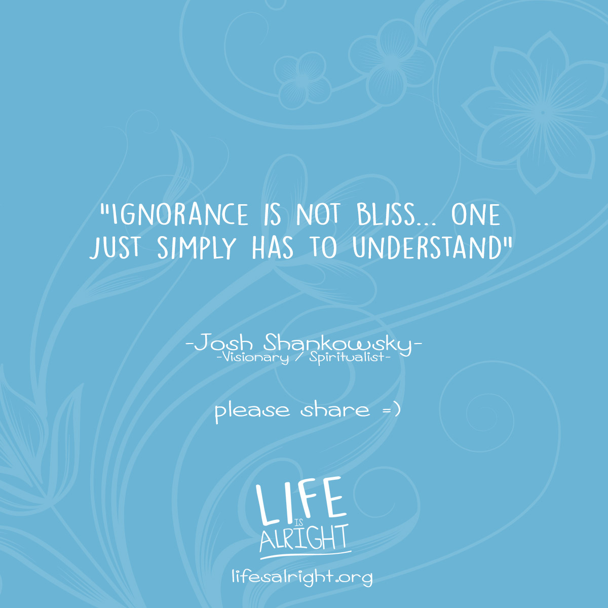 Ignorance is not Bliss...One just simply has to understand.